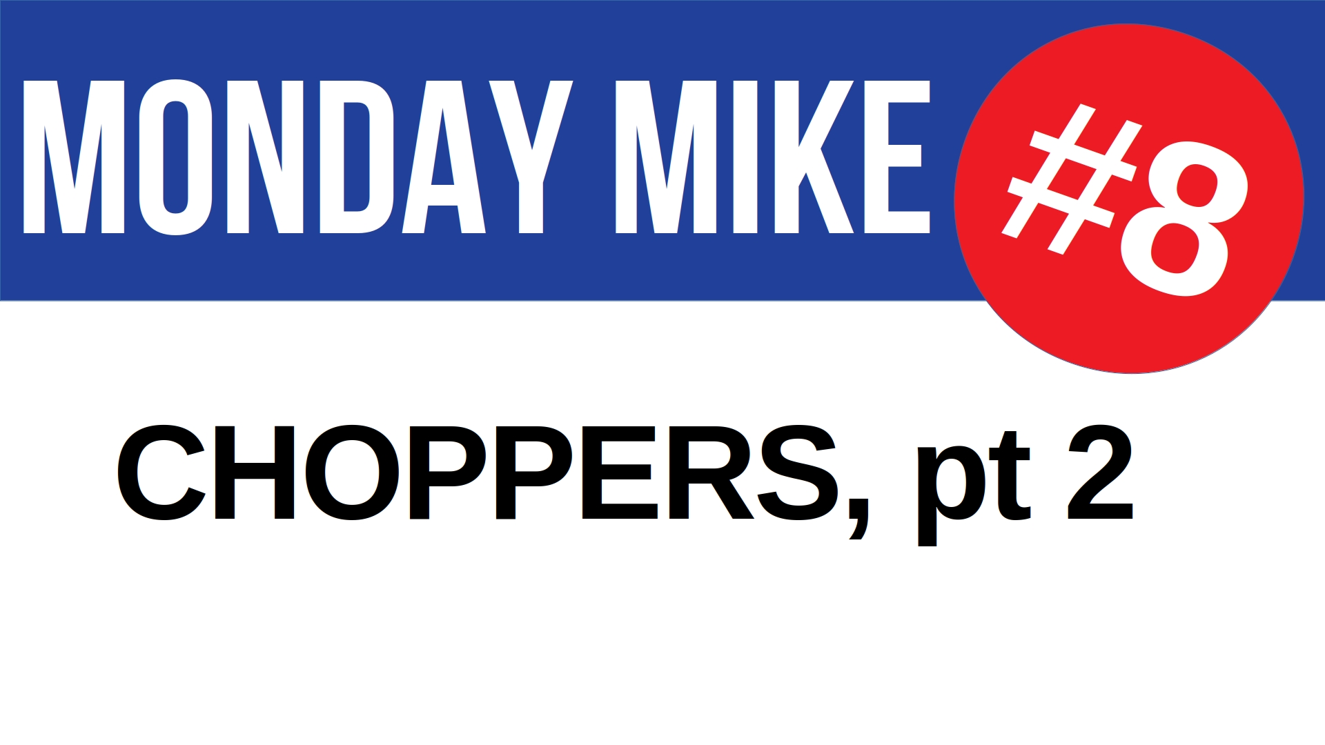 Title card for Monday Mike 8: Choppers, pt 2