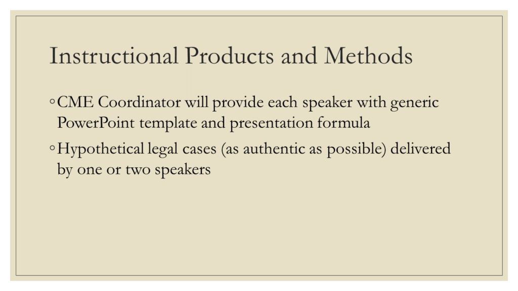 Instructional Products and Methods: * CME Coordinator will provide each speaker with generic PowerPoint template and presentation formula * Hypothetical legal cases (as authentic as possible) delivered by one or two speakers