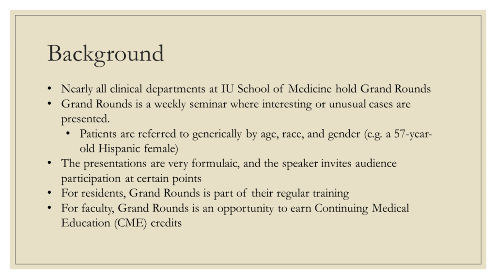 Background: * Nearly all clinical departments at IU School of Medicine hold Grand Rounds * Grand Rounds is a weekly seminar where interesting or unusual cases are presented. + Patients are referred to generically by age, race, and gender (e.g. a 57-year-old Hispanic female) * The presentations are very formulaic, and the speaker invites audience participation at certain points * For residents, Grand Rounds is part of their regular training * For faculty, Grand Rounds is an opportunity to earn Continuing Medical Education (CME) credits