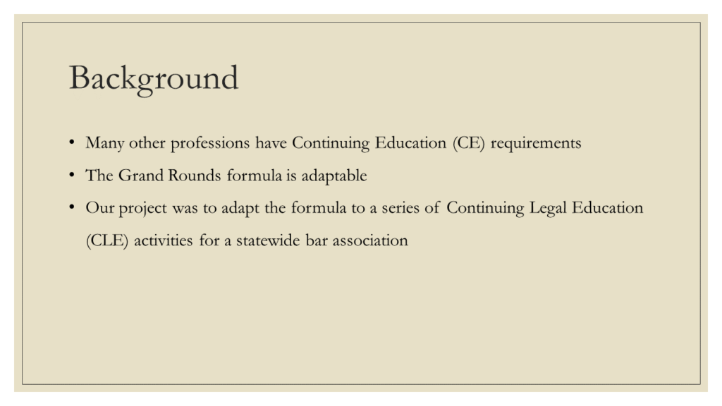Background: * Many other professions have Continuing Education (CE) requirements * The Grand Rounds formula is adaptable * Our project was to adapt the formula to a series of Continuing Legal Education (CLE) activities for a statewide bar association
