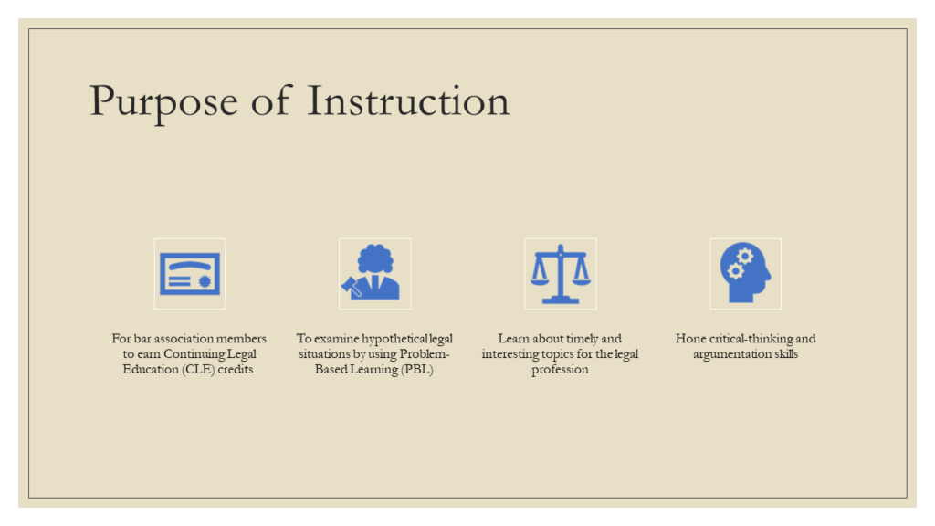 Purpose of Instruction: * For bar association members to earn Continuing Legal Education (CLE) credits * To examine hypothetical legal situations by using Problem-Based Learning (PBL) * Learn about timely and interesting topics for the legal profession * Hone critical-thinking and argumentation skills