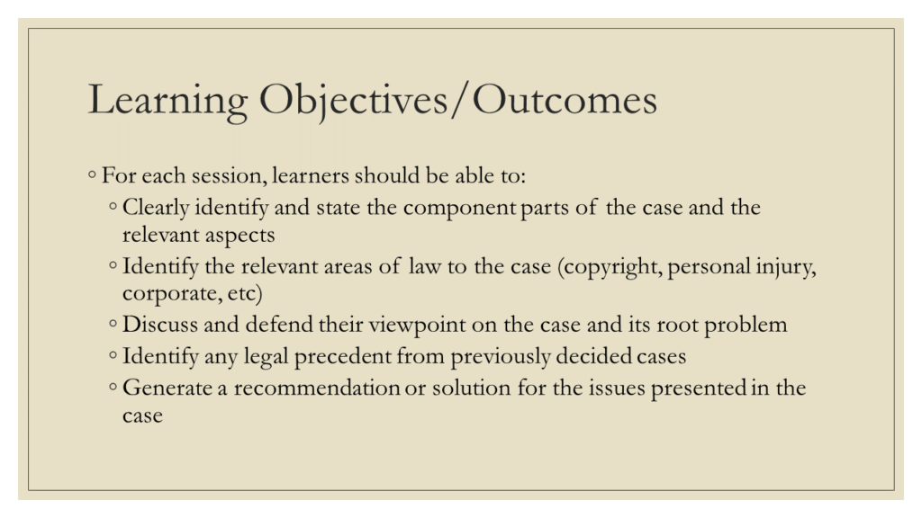 Learning Objectives/Outcomes: * For each session, learners should be able to: + Clearly identify and state the component parts of the case and the relevant aspects + Identify the relevant areas of law to the case (copyright, personal injury, corporate, etc) + Discuss and defend their viewpoint on the case and its root problem + Identify any legal precedent from previously decided cases + Generate a recommendation or solution for the issues presented in the case